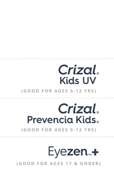 Crizal Kids UV good for ages 5-12 yrs. Crizal Prevencia Kids good for ages 5-12 yrs. Eyezen Plus good for ages 17 & under.