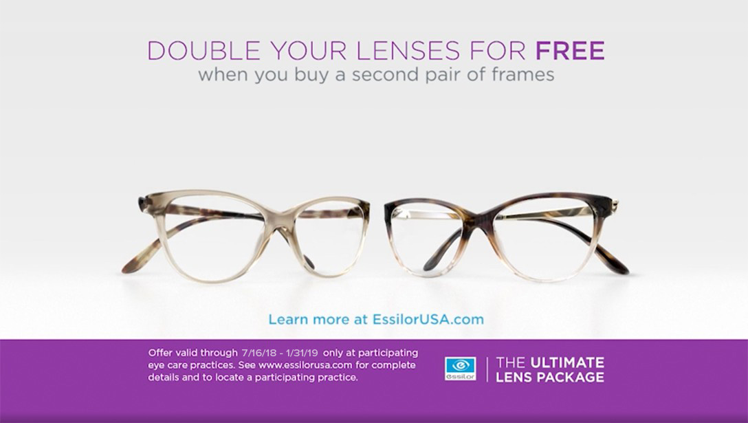 Double your lenses for free when you buy a second pair of frames. Learn more at EssilorUSA.com. Offer valid through 7/16/18 - 12/31/18 only at participating eye care practices. See essilorusa.com for complete details and to locate a participating practice